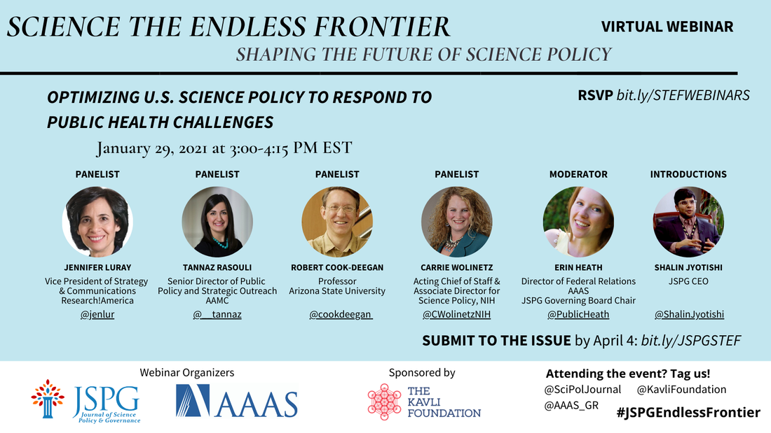 Image of the JSPG-AAAS Endless Frontier Webinar 2 Flyer. Important text reads: Optimizing U.S. Science Policy to respond to public health challenges (January 29, 2021; 3:00-4:15 pm EST) Featuring headshots of Jennifer Luray, Tannaz Rasouli, Robert Cook-Deegan, Carrie Wolinetz, Erin Heath, and Shalin Jyotishi and their headshots. Register by Jan 25.