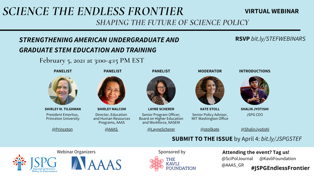 Image of the JSPG-AAAS Endless Frontier Webinar 3 Flyer. Text reads: Science the Endless Frontier. Shaping the Future of Science Policy. Virtual Webinar. Strengthening American Undergraduate and Graduate STEM Education and Training. February 5, 2021 from 3:00-4:15 pm EST. Featuring headshots of panelists Shirley M. Tilghman (President Emeritus, Princeton University), Shirley Malcolm (Director, Education and Human Resources Programs, AAAS), Layne Scherer (Senior Program Officer, Board on Higher Education and Workforce, NASEM - @LayneScherer), Kate Stoll (Senior Policy Advisor, MIT Washington Office) and Shalin Jyotishi (JSPG CEO). Register by Feb 1 COB bit.ly/STEFWEBINARS. Logos of webinar organizers JSPG, AAAS. Sponsored by The Kavli Foundation. Attending the event? Tag us! @SciPolJournal @KavliFoundation @AAAS_GR. #JSPGEndlessFrontier